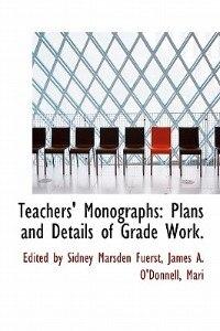 Teachers' Monographs: Plans And Details Of Grade Work.