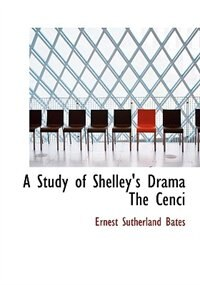 A Study of Shelley's Drama The Cenci (Large Print Edition) by Ernest Sutherland Bates