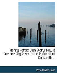 Henry Ford's Own Story; How a Farmer Boy Rose to the Power that Goes with ... (Large Print Edition)