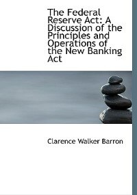 The Federal Reserve Act: A Discussion of the Principles and Operations of the New Banking Act…