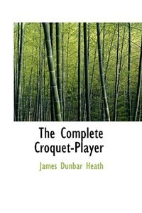 The Complete Croquet-Player by James Dunbar Heath