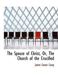 The Spouse of Christ, Or, The Church of the Crucified (Large Print Edition)