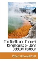 The Death and Funeral Ceremonies of John Caldwell Calhoun