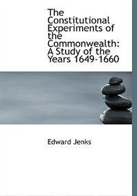 The Constitutional Experiments of the Commonwealth: A Study of the Years 1649-1660 (Large Print Edition) by Edward Jenks