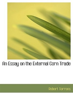 An Essay on the External Corn Trade (Large Print Edition) by Robert Torrens