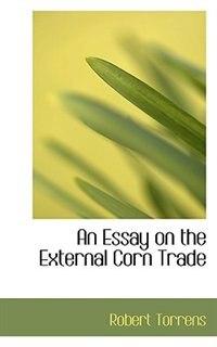 An Essay on the External Corn Trade by Robert Torrens