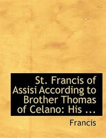 St. Francis of Assisi According to Brother Thomas of Celano: His ... (Large Print Edition)