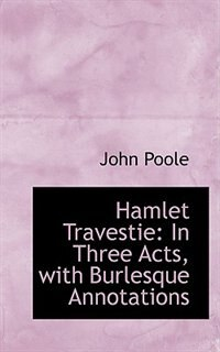 Hamlet Travestie: In Three Acts, with Burlesque Annotations by John Poole