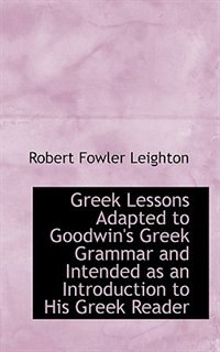 Greek Lessons Adapted to Goodwin's Greek Grammar and Intended as an Introduction to His Greek Reader by Robert Fowler Leighton
