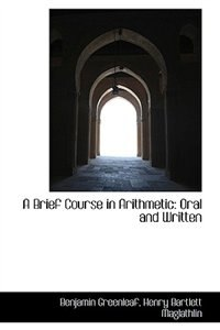 A Brief Course in Arithmetic: Oral and Written by Benjamin Greenleaf