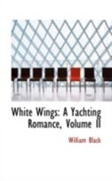 White Wings: A Yachting Romance, Volume II by William Black