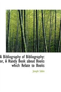 A Bibliography of Bibliography: or, A Handy Book about Books which Relate to Books by Joseph Sabin