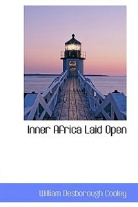 Inner Africa Laid Open by William Desborough Cooley