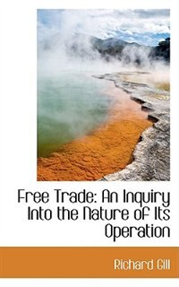 Free Trade: An Inquiry Into the Nature of Its Operation