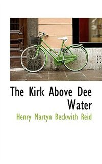 Book The Kirk Above Dee Water by Henry Martyn Beckwith Reid