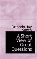 A Short View of Great Questions by Orlando Jay Smith