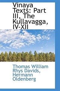 Book Vinaya Texts: Part III, The Kullavagga, IV-XII by Thomas William Rhys Davids