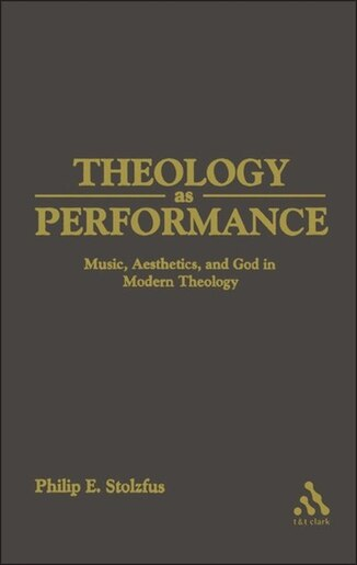 Theology as Performance: Music, Aesthetics, and God in Western Thought by Philip Stoltzfus
