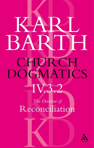 Church Dogmatics The Doctrine of Reconciliation, Volume 4, Part 3.2: Jesus Christ, the True Witness by Karl Barth