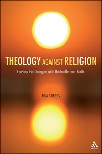 Theology against Religion: Constructive Dialogues with Bonhoeffer and Barth