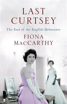 Book Last Curtsey: The End Of The English Debutantes by Fiona MacCarthy