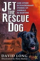 Jet The Rescue Dog: And Other Extraordinary Stories Of Animals In Wartime