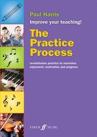 The Practice Process: Revolutionize Practice To Maximize Enjoyment, Motivation And Progress
