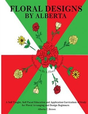 Floral Designs By Alberta: A Self Taught, Self Paced Education And Application Curriculum Of Study For Floral Arranging And De by Alberta Brown
