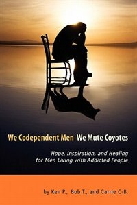 We Codependent Men - We Mute Coyotes: Hope, Inspiration, And Healing For Men Living With Addicted People by Ken P