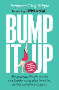Bump It Up: The Dynamic, Flexible Exercise And Healthy Eating Plan For Before, During, And After…