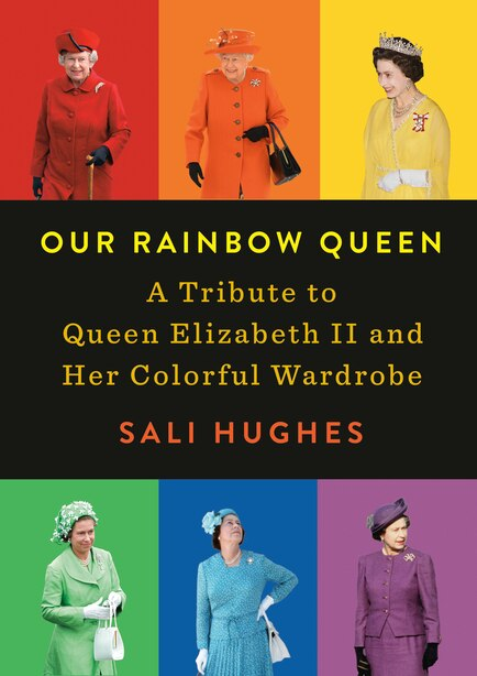 Our Rainbow Queen: A Tribute To Queen Elizabeth Ii And Her Colorful Wardrobe by Sali Hughes