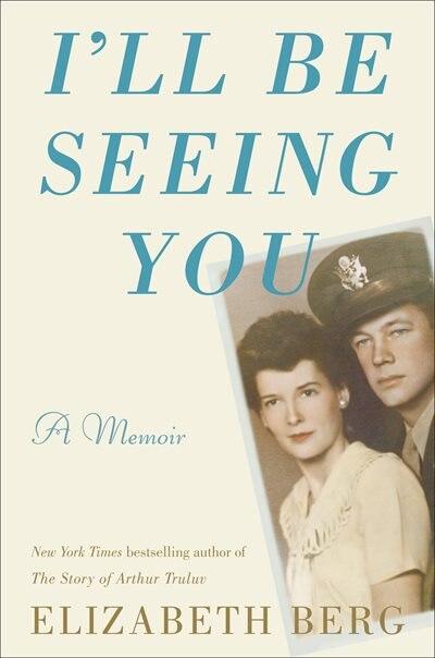 I'll Be Seeing You: A Memoir by Elizabeth Berg