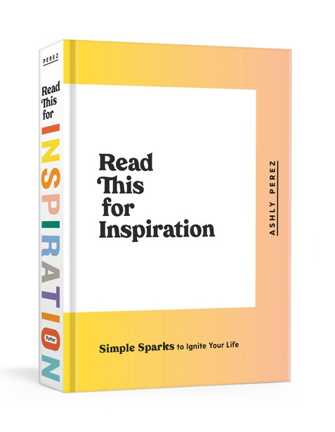 Read This For Inspiration: Simple Sparks To Ignite Your Life by Ashly Perez