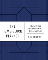 The Time-block Planner: A Daily Method For Deep Work In A Distracted World