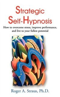 Book Strategic Self-Hypnosis: How to Overcome Stress, Improve Performance, and Live to Your Fullest… by Roger A. Straus
