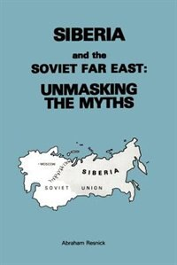 Siberia and the Soviet Far East: : Unmasking the Myths by Abraham Resnick