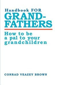 Handbook for Grandfathers: How to Be a Pal to Your Grandchildren by Conrad Veazey Brown
