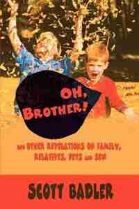 Oh, Brother!: And Other Revelations on Family, Relatives, Pets and Sex by Scott Badler