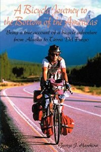 A Bicycle Journey to the Bottom of the Americas: Being a True Account of a Bicycle Adventure from Alaska to Tierra del Fuego by George J. Hawkins