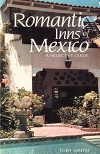 Romantic Inns Of Mexico: A Selective Guide To Charming Accommodations South Of The Border by Toby Smith