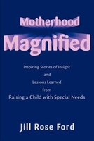 Motherhood Magnified: Inspiring Stories of Insight and Lessons Learned from Raising a Child with…