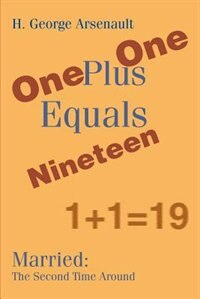 One Plus One Equals Nineteen: Married: The Second Time Around by H. George Arsenault
