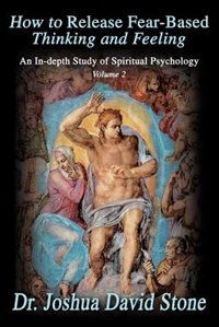 How to Release Fear-Based Thinking and Feeling: An In-Depth Study of Spiritual Psychology, Volume 2
