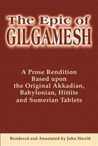 The Epic of Gilgamesh: A Prose Rendition Based Upon the Original Akkadian, Babylonian, Hittite and…