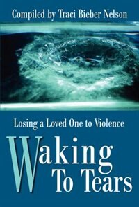 Waking To Tears: Losing A Loved One To Violence by Traci Bieber Nelson