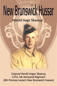 New Brunswick Hussar: Corporal Harold Jorgen Skaarup, G753, 5th Armored Regiment (8th Princess Louise's New Brunswick Hus by Harold A. A Skaarup