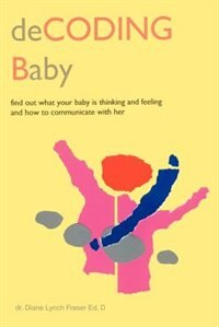 Decoding Baby: Find Out What Your Baby is Thinking and Feeling and How to Communicate with Her by Diane Lynch Fraser