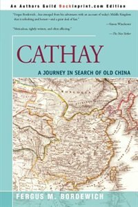 Cathay: A Journey in Search of Old China by Fergus M. Bordewich