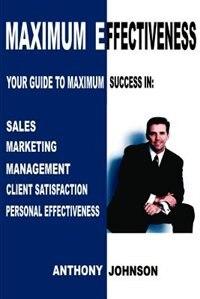 Maximum Effectiveness: Your Guide to Maximum Success in Sales, Management, Customer Service…