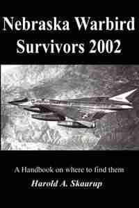 Nebraska Warbird Survivors 2002: A Handbook on where to find them by Harold A A. Skaarup